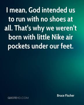 Bruce Fischer - I mean, God intended us to run with no shoes at all. That's why we weren't born with little Nike air pockets under our feet.