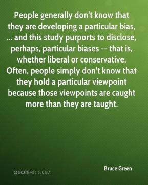 Bruce Green - People generally don't know that they are developing a particular bias, ... and this study purports to disclose, perhaps, particular biases -- that is, whether liberal or conservative. Often, people simply don't know that they hold a particular viewpoint because those viewpoints are caught more than they are taught.