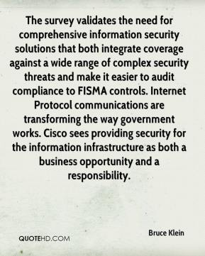 Bruce Klein - The survey validates the need for comprehensive information security solutions that both integrate coverage against a wide range of complex security threats and make it easier to audit compliance to FISMA controls. Internet Protocol communications are transforming the way government works. Cisco sees providing security for the information infrastructure as both a business opportunity and a responsibility.