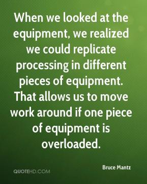 Bruce Mantz - When we looked at the equipment, we realized we could replicate processing in different pieces of equipment. That allows us to move work around if one piece of equipment is overloaded.