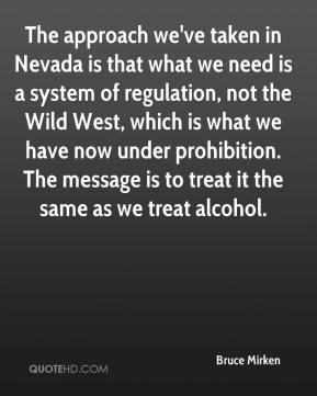 Bruce Mirken - The approach we've taken in Nevada is that what we need is a system of regulation, not the Wild West, which is what we have now under prohibition. The message is to treat it the same as we treat alcohol.