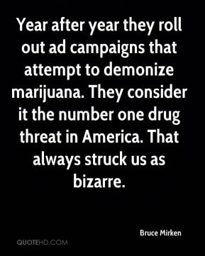 Bruce Mirken - Year after year they roll out ad campaigns that attempt to demonize marijuana. They consider it the number one drug threat in America. That always struck us as bizarre.