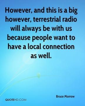 Bruce Morrow - However, and this is a big however, terrestrial radio will always be with us because people want to have a local connection as well.