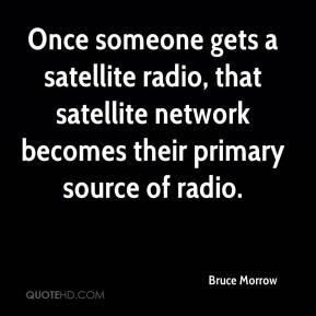 Bruce Morrow - Once someone gets a satellite radio, that satellite network becomes their primary source of radio.