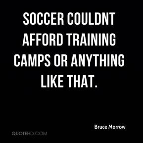 Bruce Morrow - Soccer couldnt afford training camps or anything like that.
