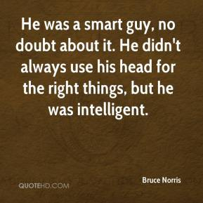Bruce Norris - He was a smart guy, no doubt about it. He didn't always use his head for the right things, but he was intelligent.