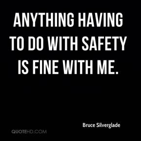Anything having to do with safety is fine with me.