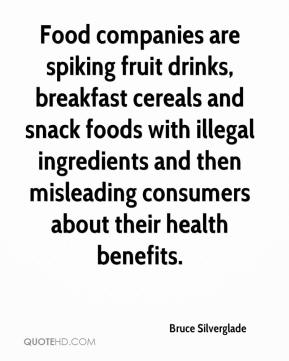 Bruce Silverglade - Food companies are spiking fruit drinks, breakfast cereals and snack foods with illegal ingredients and then misleading consumers about their health benefits.