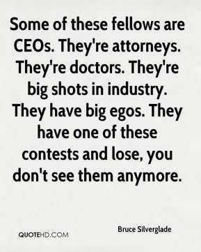 Some of these fellows are CEOs. They're attorneys. They're doctors. They're big shots in industry. They have big egos. They have one of these contests and lose, you don't see them anymore.