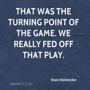 Bruce Steinbecker - That was the turning point of the game. We really fed off that play.