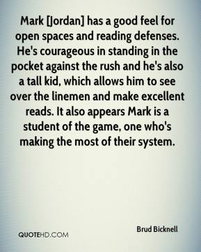 Brud Bicknell - Mark [Jordan] has a good feel for open spaces and reading defenses. He's courageous in standing in the pocket against the rush and he's also a tall kid, which allows him to see over the linemen and make excellent reads. It also appears Mark is a student of the game, one who's making the most of their system.