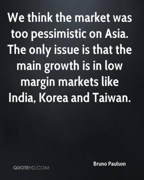 We think the market was too pessimistic on Asia. The only issue is that the main growth is in low margin markets like India, Korea and Taiwan.