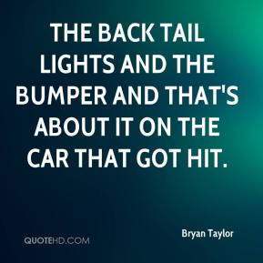 Bryan Taylor - The back tail lights and the bumper and that's about it on the car that got hit.