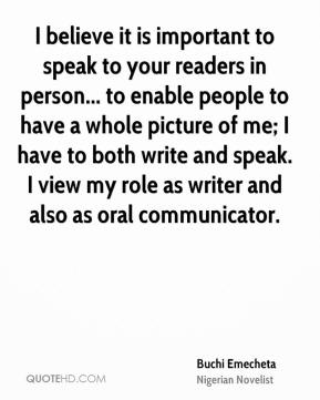 Buchi Emecheta - I believe it is important to speak to your readers in person... to enable people to have a whole picture of me; I have to both write and speak. I view my role as writer and also as oral communicator.