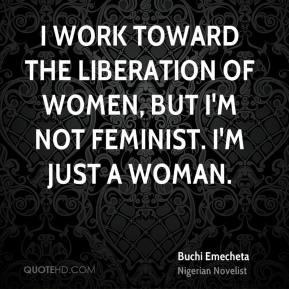 I work toward the liberation of women, but I'm not feminist. I'm just a woman.