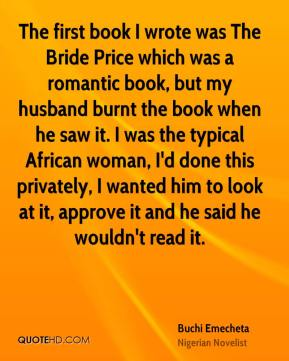 The first book I wrote was The Bride Price which was a romantic book, but my husband burnt the book when he saw it. I was the typical African woman, I'd done this privately, I wanted him to look at it, approve it and he said he wouldn't read it.