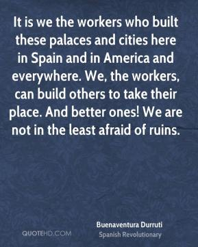It is we the workers who built these palaces and cities here in Spain and in America and everywhere. We, the workers, can build others to take their place. And better ones! We are not in the least afraid of ruins.