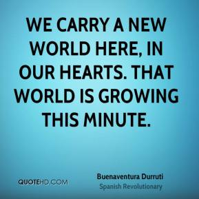 We carry a new world here, in our hearts. That world is growing this minute.