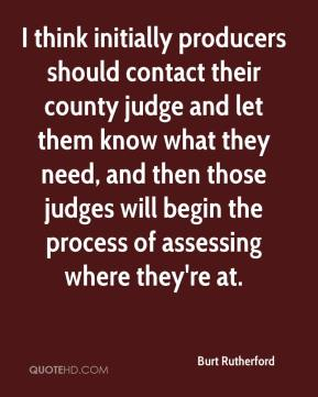 I think initially producers should contact their county judge and let them know what they need, and then those judges will begin the process of assessing where they're at.