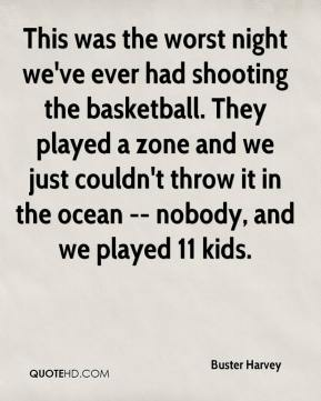 This was the worst night we've ever had shooting the basketball. They played a zone and we just couldn't throw it in the ocean -- nobody, and we played 11 kids.