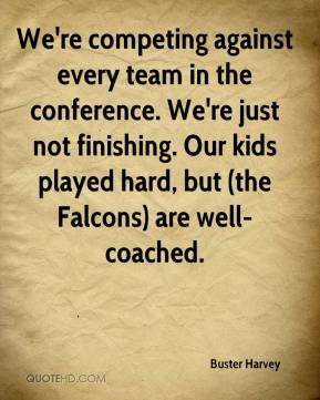 We're competing against every team in the conference. We're just not finishing. Our kids played hard, but (the Falcons) are well-coached.