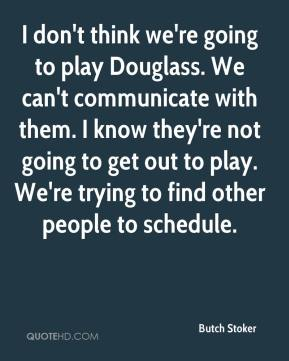 Butch Stoker - I don't think we're going to play Douglass. We can't communicate with them. I know they're not going to get out to play. We're trying to find other people to schedule.