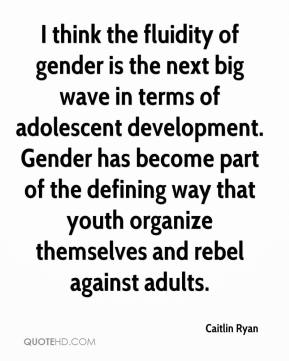Caitlin Ryan - I think the fluidity of gender is the next big wave in terms of adolescent development. Gender has become part of the defining way that youth organize themselves and rebel against adults.