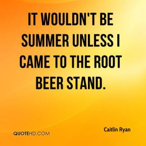 Caitlin Ryan - It wouldn't be summer unless I came to the root beer stand.