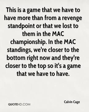 This is a game that we have to have more than from a revenge standpoint or that we lost to them in the MAC championship. In the MAC standings, we're closer to the bottom right now and they're closer to the top so it's a game that we have to have.