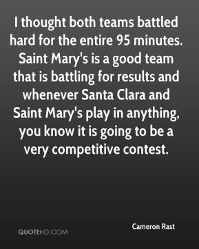 Cameron Rast - I thought both teams battled hard for the entire 95 minutes. Saint Mary's is a good team that is battling for results and whenever Santa Clara and Saint Mary's play in anything, you know it is going to be a very competitive contest.