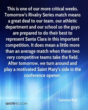 Cameron Rast - This is one of our more critical weeks. Tomorrow's Rivalry Series match means a great deal to our team, our athletic department and our school so the guys are prepared to do their best to represent Santa Clara in this important competition. It does mean a little more than an average match when these two very competitive teams take the field. After tomorrow, we turn around and play a motivated Saint Mary's side in the conference opener.