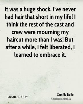 Camilla Belle - It was a huge shock. I've never had hair that short in my life! I think the rest of the cast and crew were mourning my haircut more than I was! But after a while, I felt liberated, I learned to embrace it.
