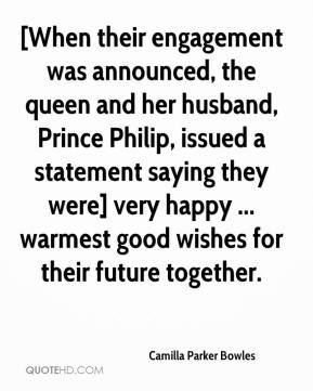Camilla Parker Bowles - [When their engagement was announced, the queen and her husband, Prince Philip, issued a statement saying they were] very happy ... warmest good wishes for their future together.