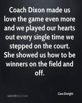 Coach Dixon made us love the game even more and we played our hearts out every single time we stepped on the court. She showed us how to be winners on the field and off.