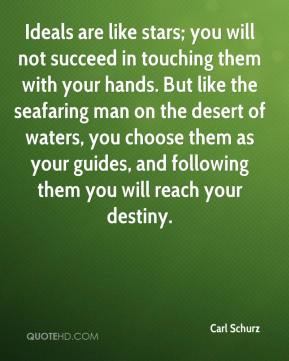 Carl Schurz - Ideals are like stars; you will not succeed in touching them with your hands. But like the seafaring man on the desert of waters, you choose them as your guides, and following them you will reach your destiny.