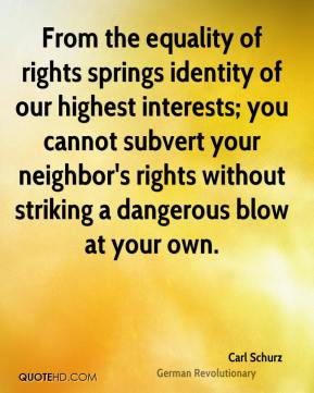 Carl Schurz - From the equality of rights springs identity of our highest interests; you cannot subvert your neighbor's rights without striking a dangerous blow at your own.