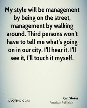 Carl Stokes - My style will be management by being on the street, management by walking around. Third persons won't have to tell me what's going on in our city. I'll hear it, I'll see it, I'll touch it myself.