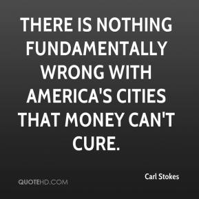 Carl Stokes - There is nothing fundamentally wrong with America's cities that money can't cure.