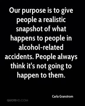 Our purpose is to give people a realistic snapshot of what happens to people in alcohol-related accidents. People always think it's not going to happen to them.