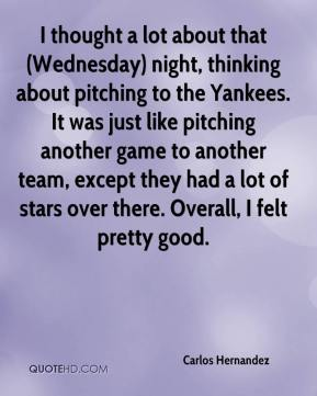 Carlos Hernandez - I thought a lot about that (Wednesday) night, thinking about pitching to the Yankees. It was just like pitching another game to another team, except they had a lot of stars over there. Overall, I felt pretty good.
