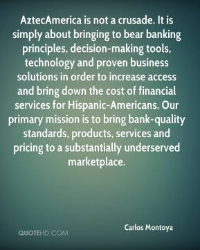 Carlos Montoya - AztecAmerica is not a crusade. It is simply about bringing to bear banking principles, decision-making tools, technology and proven business solutions in order to increase access and bring down the cost of financial services for Hispanic-Americans. Our primary mission is to bring bank-quality standards, products, services and pricing to a substantially underserved marketplace.