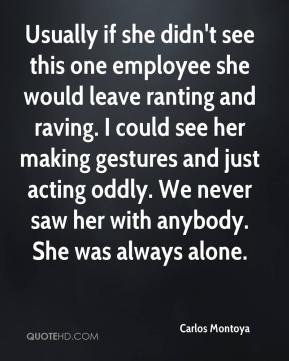 Usually if she didn't see this one employee she would leave ranting and raving. I could see her making gestures and just acting oddly. We never saw her with anybody. She was always alone.