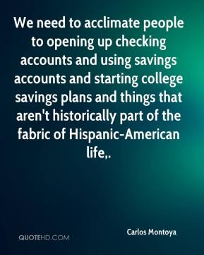 We need to acclimate people to opening up checking accounts and using savings accounts and starting college savings plans and things that aren't historically part of the fabric of Hispanic-American life.