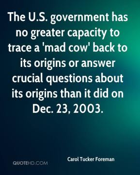Carol Tucker Foreman - The U.S. government has no greater capacity to trace a 'mad cow' back to its origins or answer crucial questions about its origins than it did on Dec. 23, 2003.