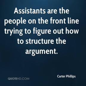 Carter Phillips - Assistants are the people on the front line trying to figure out how to structure the argument.