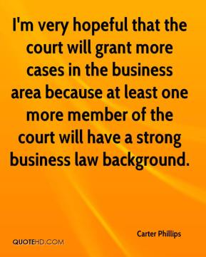Carter Phillips - I'm very hopeful that the court will grant more cases in the business area because at least one more member of the court will have a strong business law background.
