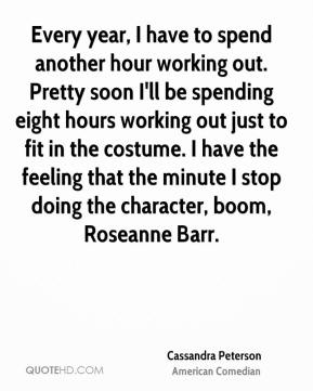 Every year, I have to spend another hour working out. Pretty soon I'll be spending eight hours working out just to fit in the costume. I have the feeling that the minute I stop doing the character, boom, Roseanne Barr.