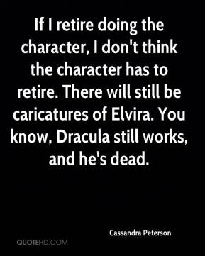 Cassandra Peterson - If I retire doing the character, I don't think the character has to retire. There will still be caricatures of Elvira. You know, Dracula still works, and he's dead.