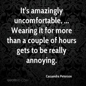 Cassandra Peterson - It's amazingly uncomfortable, ... Wearing it for more than a couple of hours gets to be really annoying.