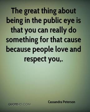 Cassandra Peterson - The great thing about being in the public eye is that you can really do something for that cause because people love and respect you.